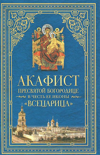 """Акафист Пресвятой Богородице в честь Ее иконы, именуемой """"Всецарица"""""""