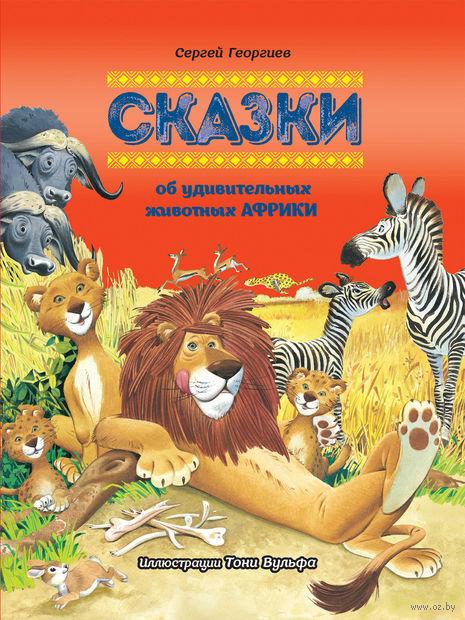 Сказки об удивительных животных Африки. Сергей Георгиев