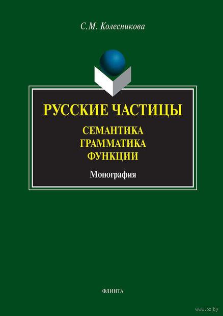 Русские частицы. Семантика, грамматика, функции. Светлана Колесникова