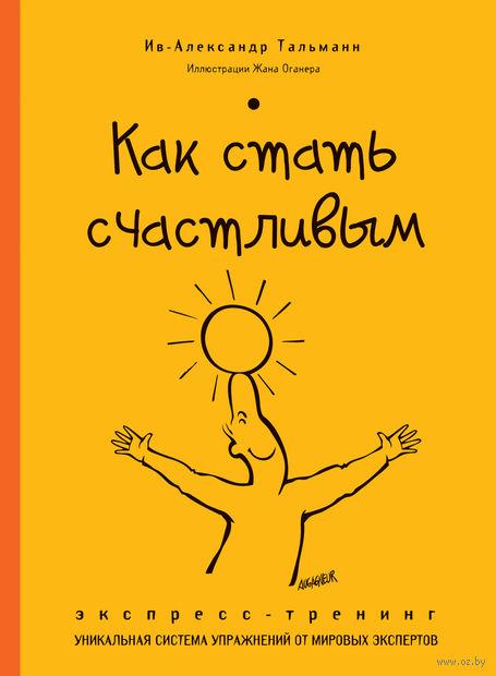 Как стать счастливым. Экспресс-тренинг. И. Тальманн