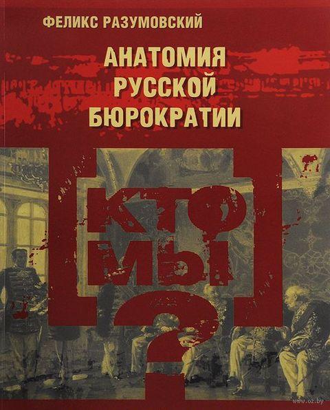 Кто мы? Анатомия русской бюрократии (18+). Феликс Разумовский