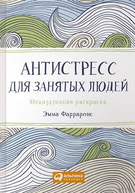 Антистресс для занятых людей. Медитативная раскраска (карманный формат). Эмма Фарраронс
