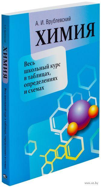 Химия. Весь школьный курс в таблицах, определениях и схемах. Александр Врублевский