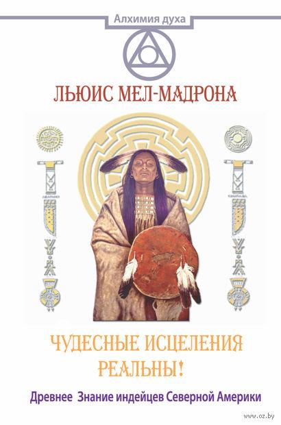 Чудесные исцеления реальны! Древнее Знание индейцев Северной Америки. Льюис, Мел-Мадрона