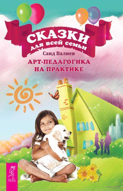 Сказки для всей семьи. Арт-педагогика на практике. Саид Валиев