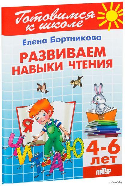 Развиваем навыки чтения. Для детей 4-6 лет. Елена Бортникова
