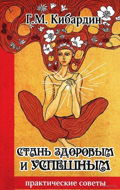 Стань здоровым и успешным. Геннадий Кибардин