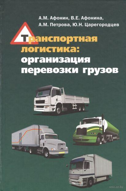 Транспортная логистика. Организация перевозки грузов. Александр Афонин, В. Афонина