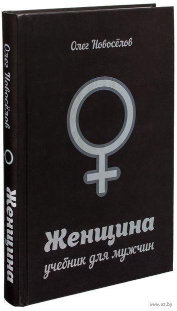 Женщина. Учебник для мужчин. Олег Новоселов