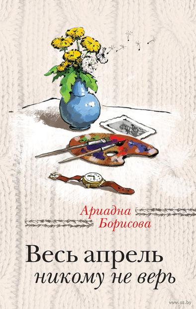 Весь апрель никому не верь. Ариадна Борисова