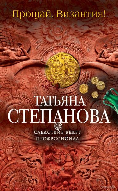 Прощай, Византия! (м). Татьяна Степанова