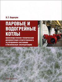 Паровые и водогрейные котлы. Производственно-техническая документация ответственного за исправное состояние и безопасную эксплуатацию. Булат Бадагуев