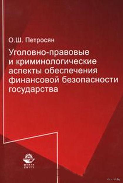 Уголовно-правовые и криминологические аспекты обеспечения финансовой безопасности государства. Олег Петросян