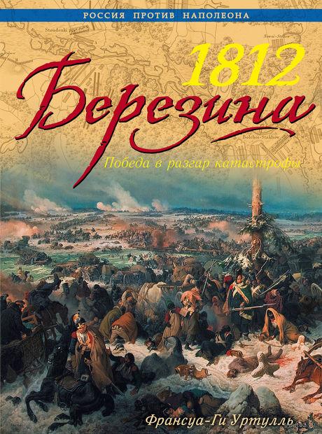 1812 Березина. Победа в разгар катастрофы. Франсуа-Ги Уртулль