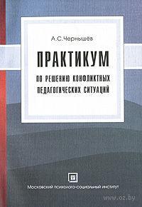 Практикум по решению конфликтных педагогических ситуаций. Алексей Чернышев