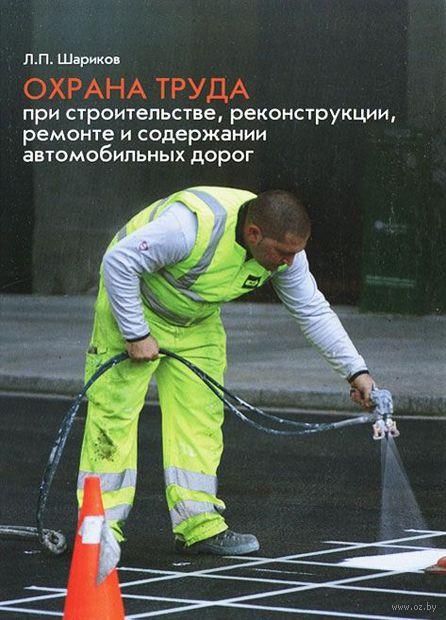 Охрана труда при строительстве, реконструкции, ремонте и содержании автомобильных дорог. Леонид Шариков