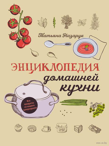 Энциклопедия домашней кухни. Татьяна Назарук