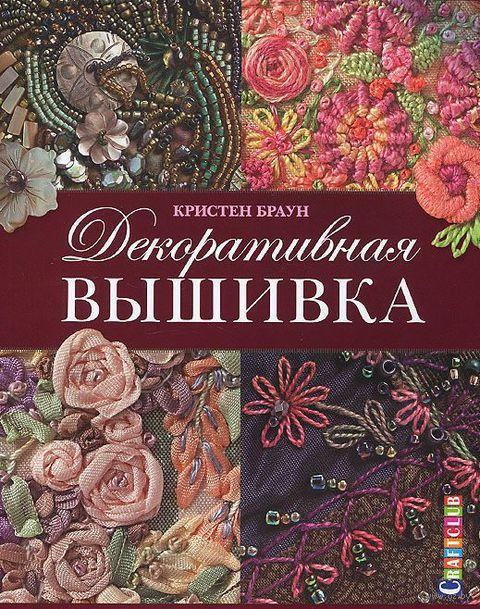 Декоративная вышивка. Ленты, бисер, объемные узоры. 85 мотивов. Кристен Браун
