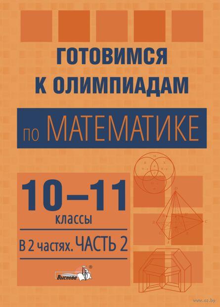 Готовимся к олимпиадам по математике. 10-11 классы. В 2-х частях. Часть 2 — фото, картинка