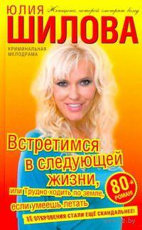 Встретимся в следующей жизни, или Трудно ходить по земле. Юлия Шилова