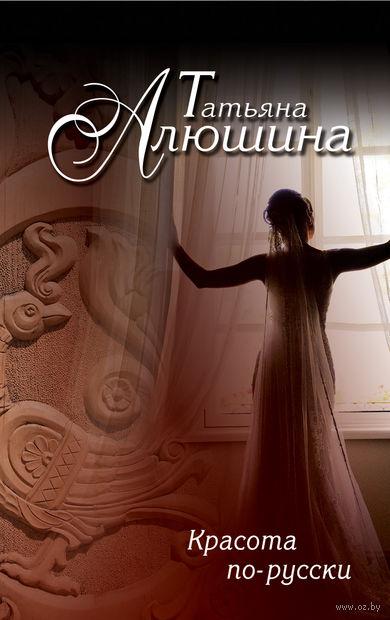 Красота по-русски (м). Татьяна Алюшина