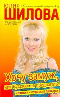 Хочу замуж, или Русских не предлагать! (м). Юлия Шилова