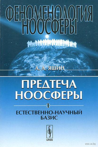Феноменология ноосферы. Предтеча ноосферы. Часть 1. Естественно-научный базис (в 2-х частях). Алексей  Яшин