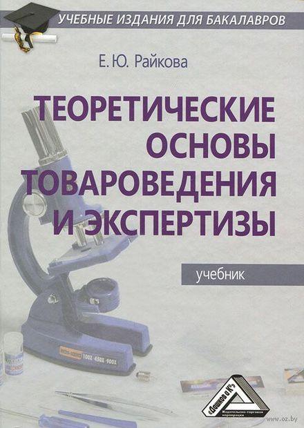 Теоретические основы товароведения и экспертизы. Елена Райкова