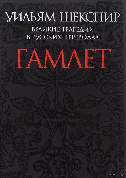 Гамлет. Великие трагедии в русских переводах. Уильям Шекспир