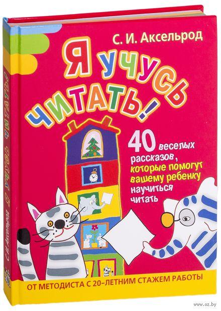 Я учусь читать! 40 веселых рассказов, которые помогут вашему ребенку научиться читать. С. Аксельрод