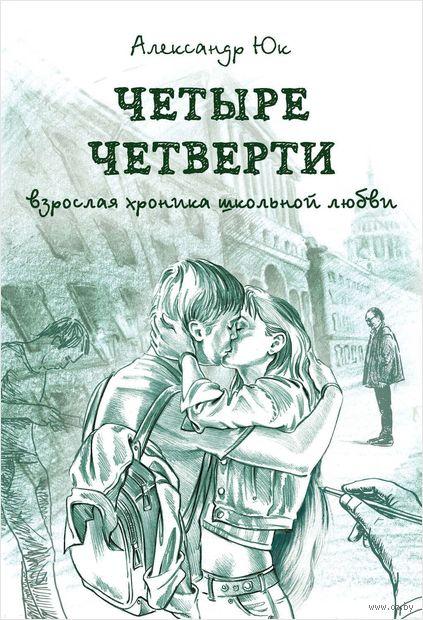 Четыре четверти. Взрослая хроника школьной любви. Александр Юк