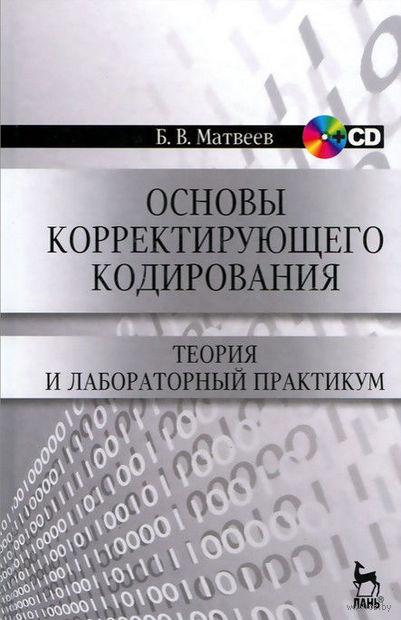 Основы корректирующего кодирования. Теория и лабораторный практикум (+ CD). Борис Матвеев