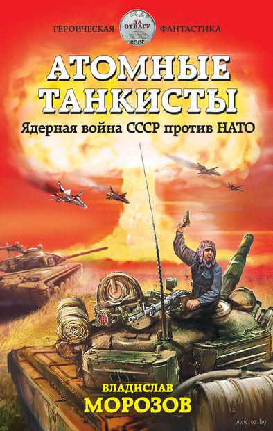 Атомные танкисты. Ядерная война СССР против НАТО. Владислав Морозов