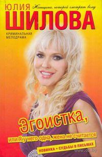 Эгоистка, или Я у него одна, жена не считается. Юлия Шилова