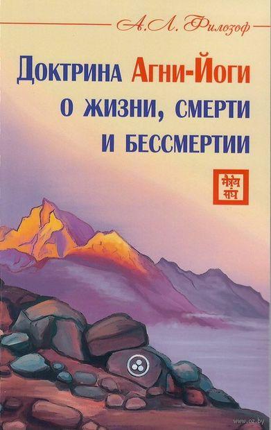 Доктрина Агни-Йоги о жизни, смерти и бессмертии. А. Филозоф