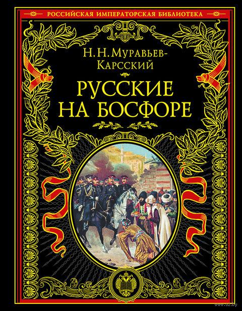 Русские на Босфоре. Николай Муравьев-Карсский