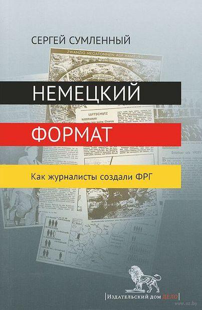 Немецкий формат. Как журналисты создали ФРГ. Сергей Сумленный