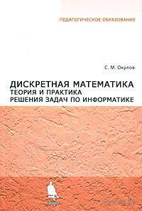 Дискретная математика. Теория и практика решения задач по информатике. Станислав Окулов
