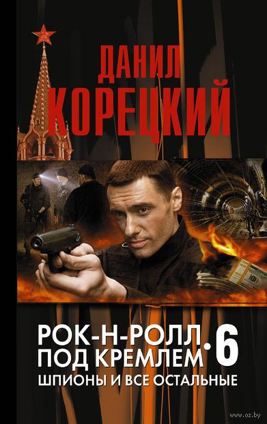 Рок-н-ролл под Кремлем. Книга 6. Шпионы и все остальные (м). Данил Корецкий