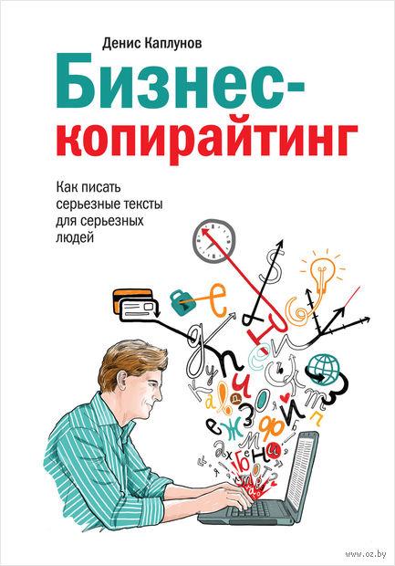 Бизнес-копирайтинг. Как писать серьезные тексты для серьезных людей. Денис Каплунов