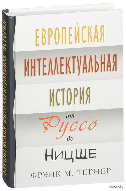 Европейская интеллектуальная история от Руссо до Ницше. Фрэнк Тернер