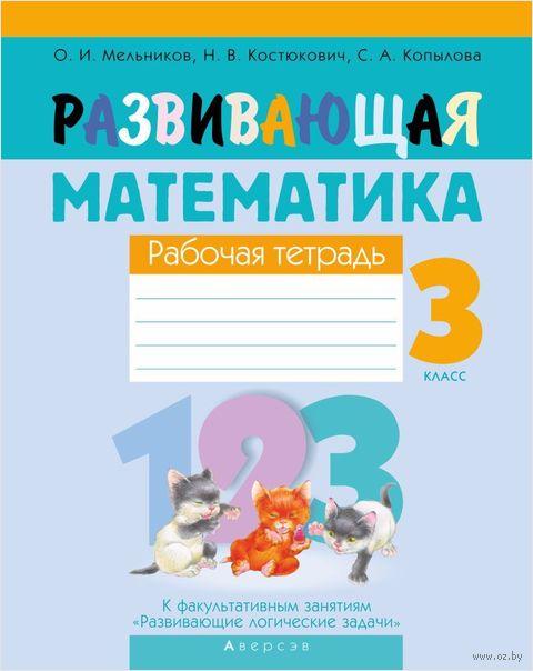 Развивающая математика. 3 класс. Рабочая тетрадь. Наталья Костюкович, О. Мельников, С. Копылова