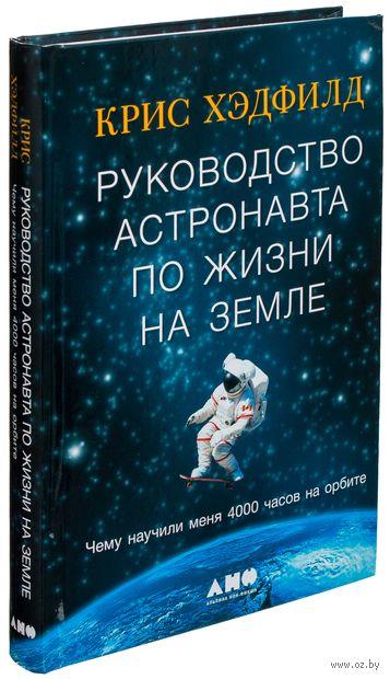 Руководство астронавта по жизни на Земле. Чему научили меня 4000 часов на орбите. Крис Хэдфилд