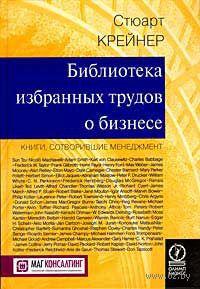 Библиотека избранных трудов о бизнесе. Книги, сотворившие менеджмент. Стюарт Крейнер