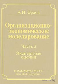 Организационно-экономическое моделирование. Экспертные оценки (В трех частях. 2 часть). А. Орлов