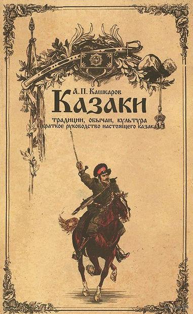 Казаки. Традиции, обычаи, культура (краткое руководство настоящего казака). Андрей Кашкаров