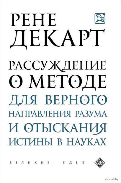 Рассуждение о методе для верного направления разума и отыскания истины в науках. Рене Декарт