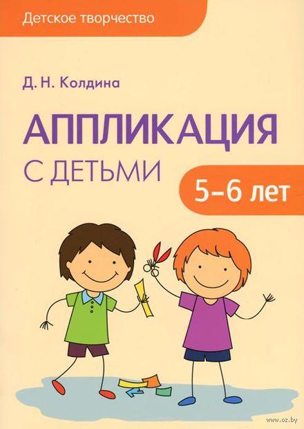 Аппликация с детьми 5-6 лет. Сценарии занятий. Дарья Колдина