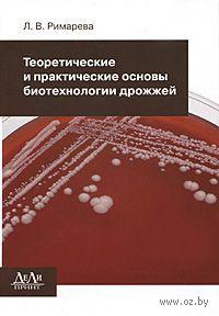 Теоретические и практические основы биотехнологии дрожжей. Любовь Римарева