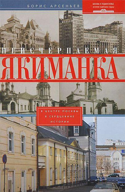 Неисчерпаемая Якиманка. В центре Москвы - в сердцевине истории. Борис Арсеньев